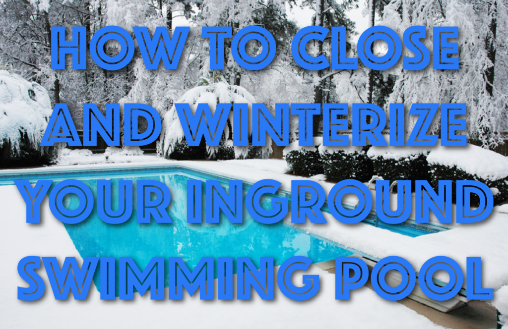 How to Close and Winterize Your Inground Swimming Pool